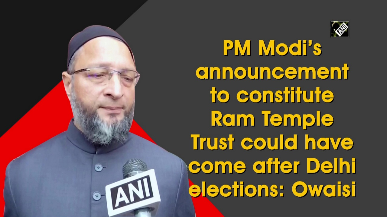 Seems like BJP is worried over Delhi elections, says Owaisi on Ram Temple trust announcement