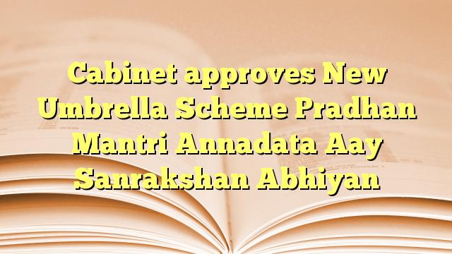 Pradhan Mantri Annadata Aay Sanrakshan Abhiyan approved by Cabinet